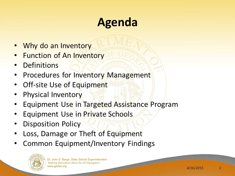 Agenda Why do an Inventory Function of An Inventory Definitions Procedures for Inventory Management Off-site Use of Equipment Physical Inventory Equipment Use in Targeted Assistance Program Equipment Use in Private Schools Disposition Policy Loss, Damage or Theft of Equipment Common Equipment/Inventory Findings 4/16/20152