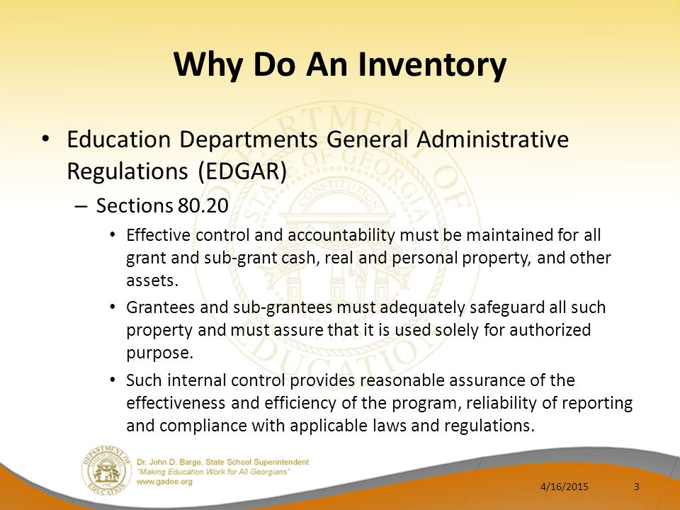 Why Do An Inventory Education Departments General Administrative Regulations (EDGAR) – Sections 80.20 Effective control and accountability must be maintained for all grant and sub-grant cash, real and personal property, and other assets.