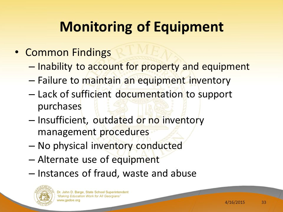 Monitoring of Equipment Common Findings – Inability to account for property and equipment – Failure to maintain an equipment inventory – Lack of sufficient documentation to support purchases – Insufficient, outdated or no inventory management procedures – No physical inventory conducted – Alternate use of equipment – Instances of fraud, waste and abuse 4/16/201533