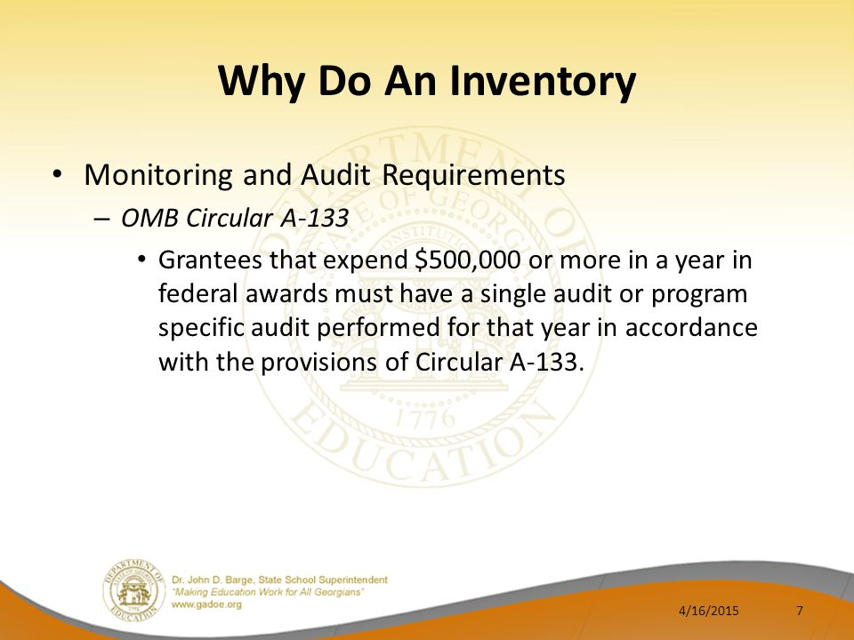 Why Do An Inventory Monitoring and Audit Requirements – OMB Circular A-133 Grantees that expend $500,000 or more in a year in federal awards must have a single audit or program specific audit performed for that year in accordance with the provisions of Circular A-133.