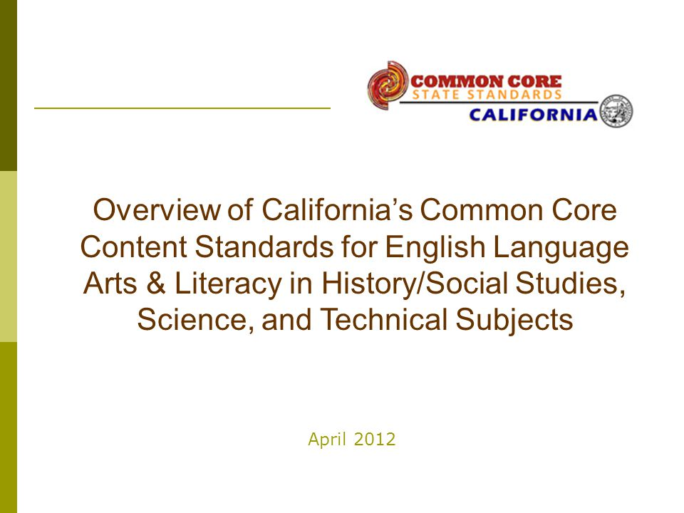 April 2012 Overview of California's Common Core Content Standards for English Language Arts & Literacy in History/Social Studies, Science, and Technic