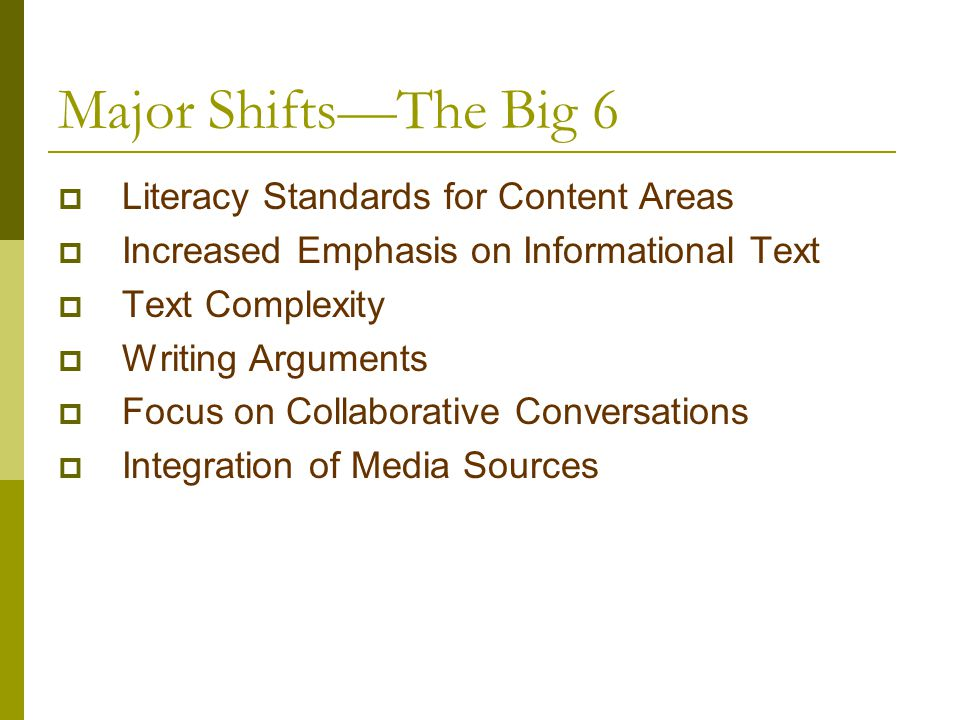 Major Shifts—The Big 6  Literacy Standards for Content Areas  Increased Emphasis on Informational Text  Text Complexity  Writing Arguments  Focus