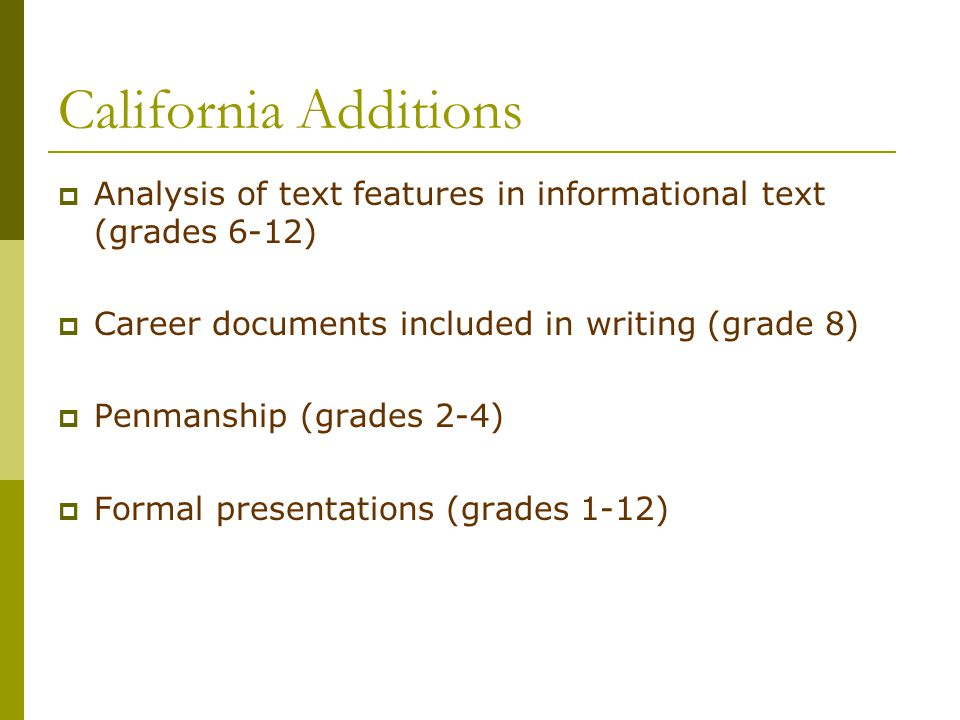 California Additions  Analysis of text features in informational text (grades 6-12)  Career documents included in writing (grade 8)  Penmanship (gr