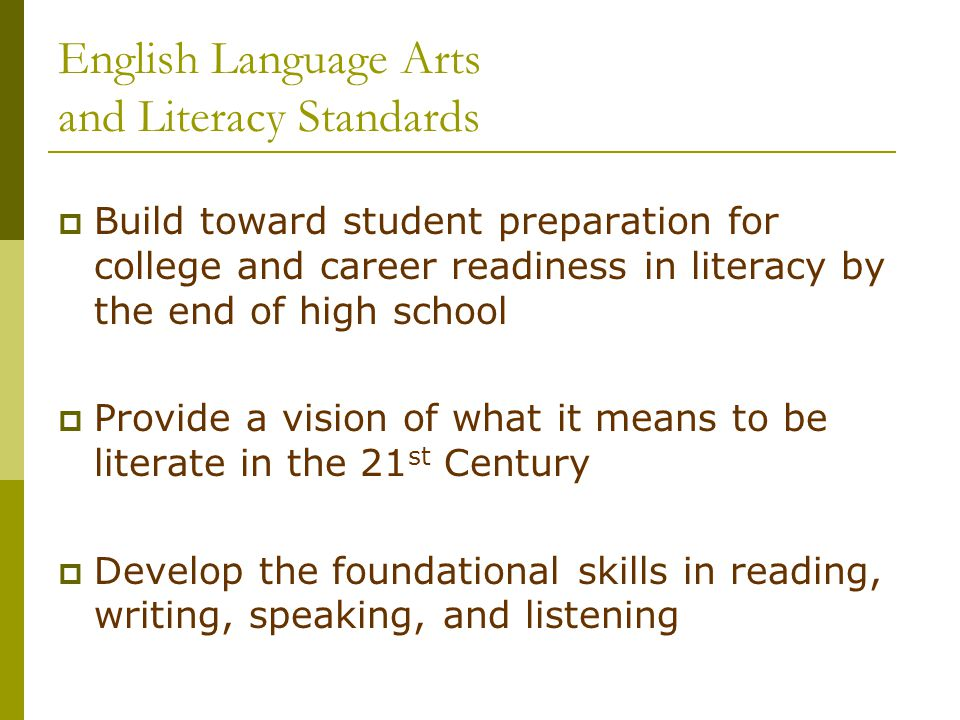 English Language Arts and Literacy Standards  Build toward student preparation for college and career readiness in literacy by the end of high school