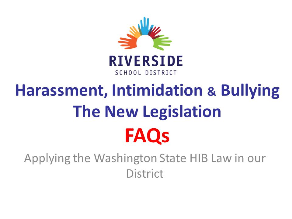 Harassment, Intimidation & Bullying The New Legislation FAQs Applying the Washington State HIB Law in our District