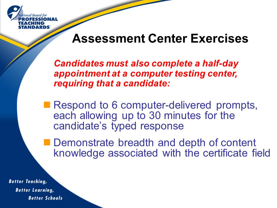 Respond to 6 computer-delivered prompts, each allowing up to 30 minutes for the candidate's typed response Demonstrate breadth and depth of content knowledge associated with the certificate field Assessment Center Exercises Candidates must also complete a half-day appointment at a computer testing center, requiring that a candidate: