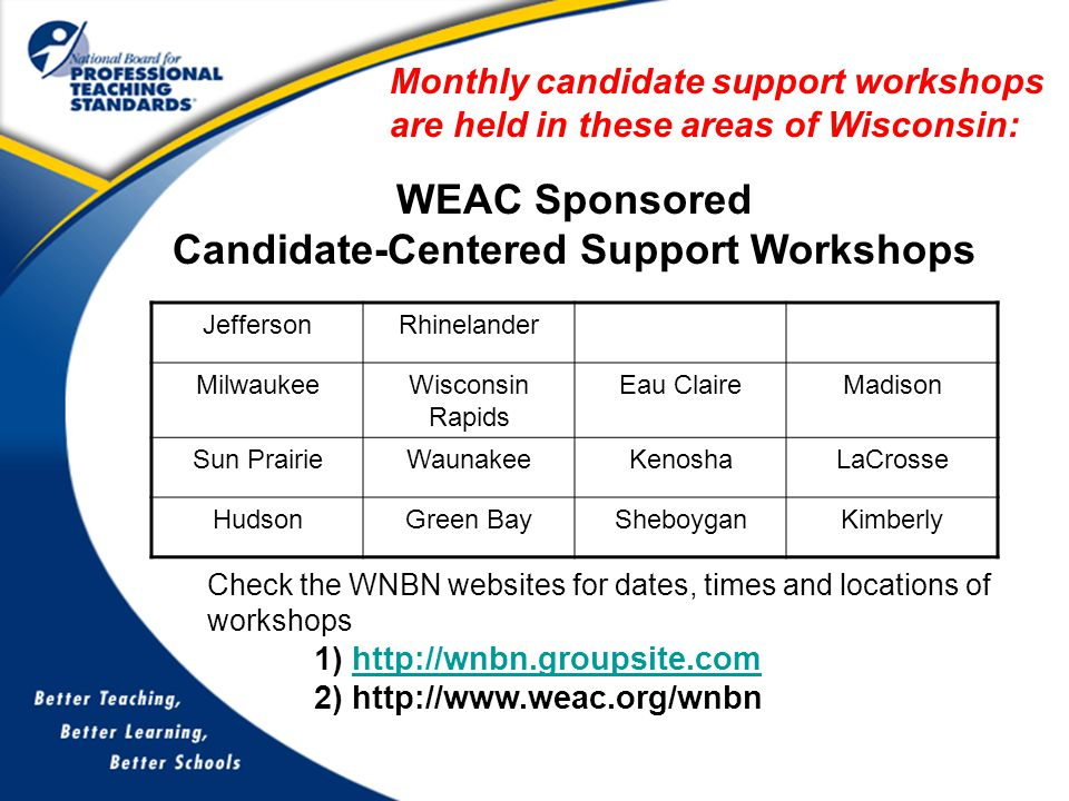 WEAC Sponsored Candidate-Centered Support Workshops Monthly candidate support workshops are held in these areas of Wisconsin: Check the WNBN websites for dates, times and locations of workshops 1) http://wnbn.groupsite.comhttp://wnbn.groupsite.com 2) http://www.weac.org/wnbn JeffersonRhinelander MilwaukeeWisconsin Rapids Eau ClaireMadison Sun PrairieWaunakeeKenoshaLaCrosse HudsonGreen BaySheboyganKimberly