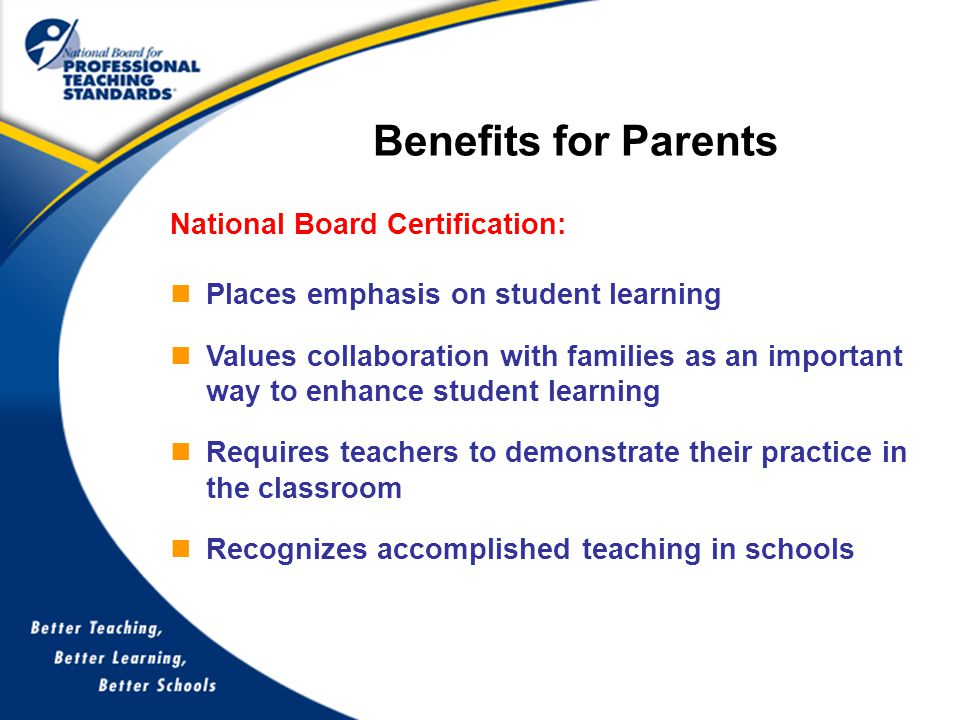 National Board Certification: Places emphasis on student learning Values collaboration with families as an important way to enhance student learning Requires teachers to demonstrate their practice in the classroom Recognizes accomplished teaching in schools Benefits for Parents
