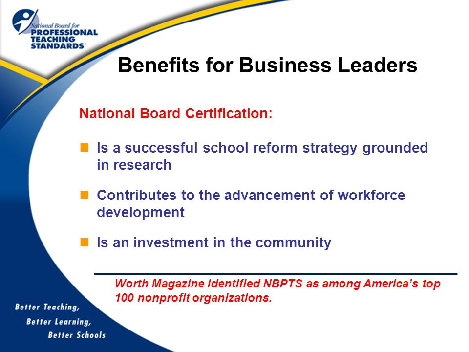 National Board Certification: Is a successful school reform strategy grounded in research Contributes to the advancement of workforce development Is an investment in the community Benefits for Business Leaders Worth Magazine identified NBPTS as among America's top 100 nonprofit organizations.