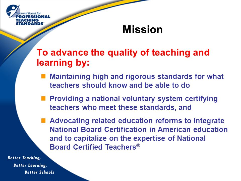 To advance the quality of teaching and learning by: Mission Maintaining high and rigorous standards for what teachers should know and be able to do Providing a national voluntary system certifying teachers who meet these standards, and Advocating related education reforms to integrate National Board Certification in American education and to capitalize on the expertise of National Board Certified Teachers ®