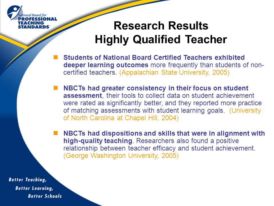 Research Results Highly Qualified Teacher Students of National Board Certified Teachers exhibited deeper learning outcomes more frequently than students of non- certified teachers.