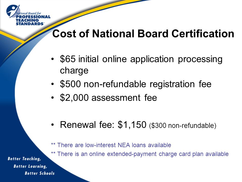 Cost of National Board Certification $65 initial online application processing charge $500 non-refundable registration fee $2,000 assessment fee Renewal fee: $1,150 ($300 non-refundable) ** There are low-interest NEA loans available ** There is an online extended-payment charge card plan available