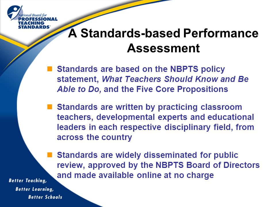 Standards are based on the NBPTS policy statement, What Teachers Should Know and Be Able to Do, and the Five Core Propositions Standards are written by practicing classroom teachers, developmental experts and educational leaders in each respective disciplinary field, from across the country Standards are widely disseminated for public review, approved by the NBPTS Board of Directors and made available online at no charge A Standards-based Performance Assessment