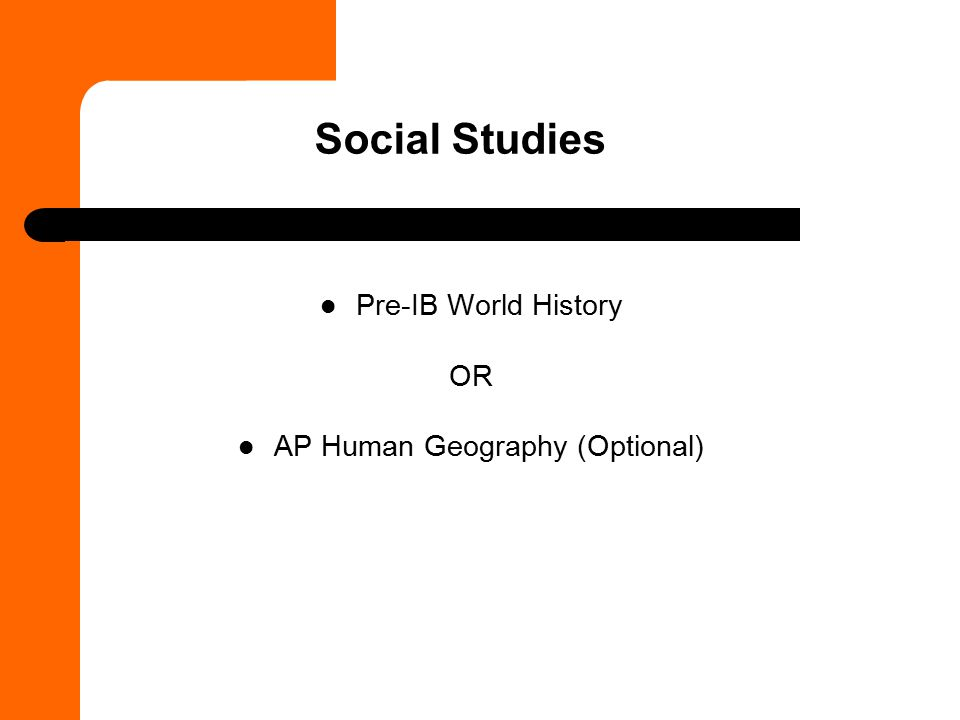 Social Studies Pre-IB World History OR AP Human Geography (Optional)
