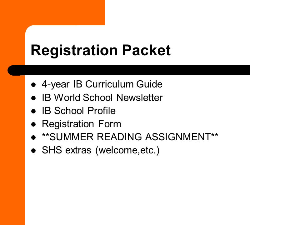 Registration Packet 4-year IB Curriculum Guide IB World School Newsletter IB School Profile Registration Form **SUMMER READING ASSIGNMENT** SHS extras (welcome,etc.)