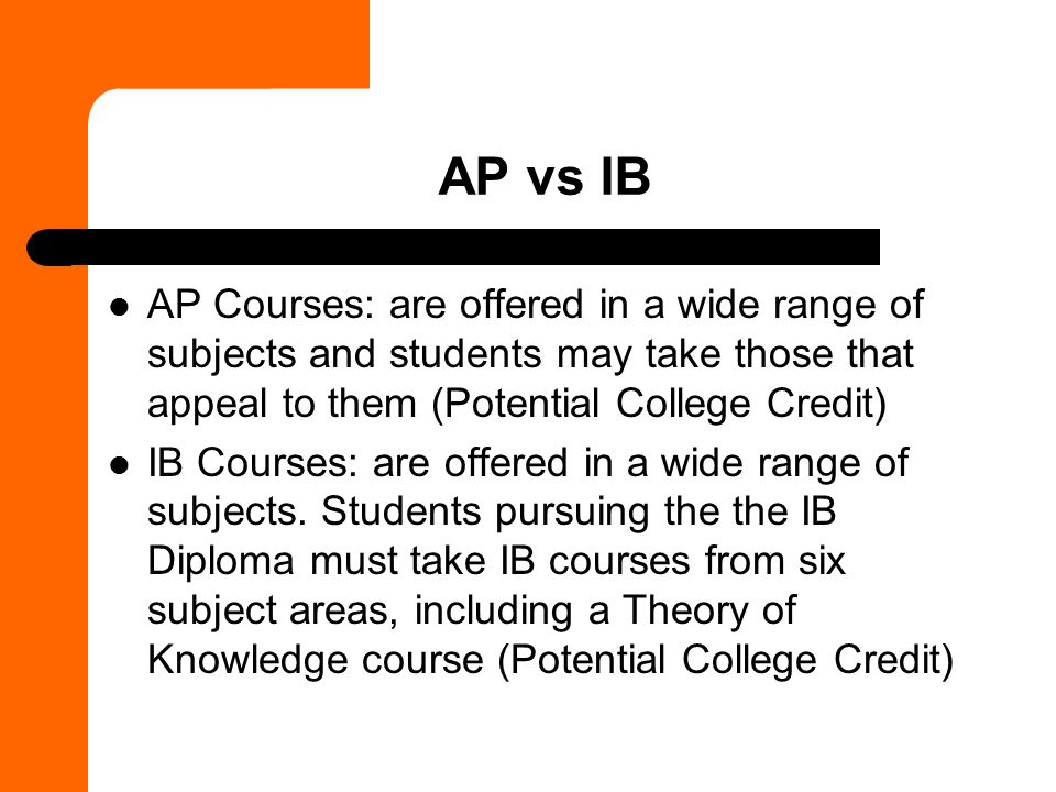 AP vs IB AP Courses: are offered in a wide range of subjects and students may take those that appeal to them (Potential College Credit) IB Courses: are offered in a wide range of subjects.