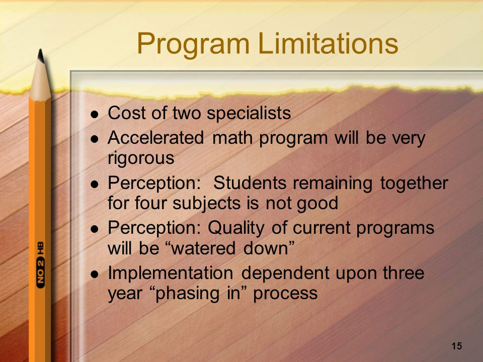 15 Program Limitations Cost of two specialists Accelerated math program will be very rigorous Perception: Students remaining together for four subjects is not good Perception: Quality of current programs will be watered down Implementation dependent upon three year phasing in process