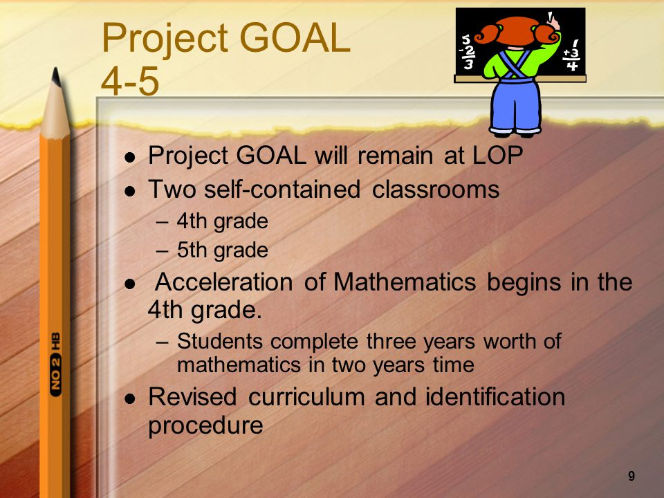 9 Project GOAL 4-5 Project GOAL will remain at LOP Two self-contained classrooms –4th grade –5th grade Acceleration of Mathematics begins in the 4th grade.