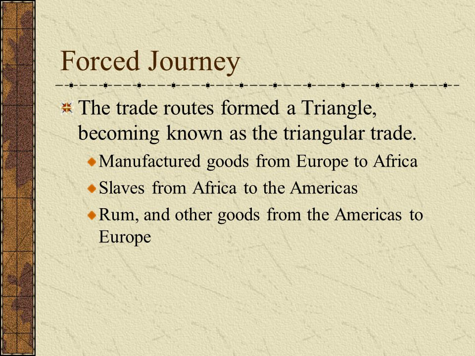 Forced Journey The trade routes formed a Triangle, becoming known as the triangular trade. Manufactured goods from Europe to Africa Slaves from Africa