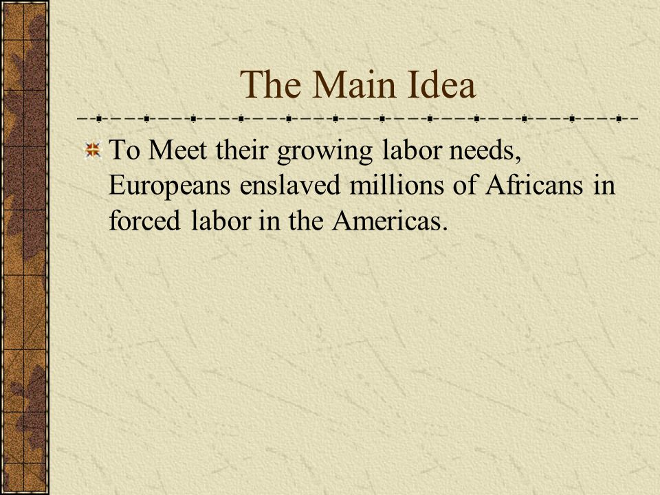 The Main Idea To Meet their growing labor needs, Europeans enslaved millions of Africans in forced labor in the Americas.