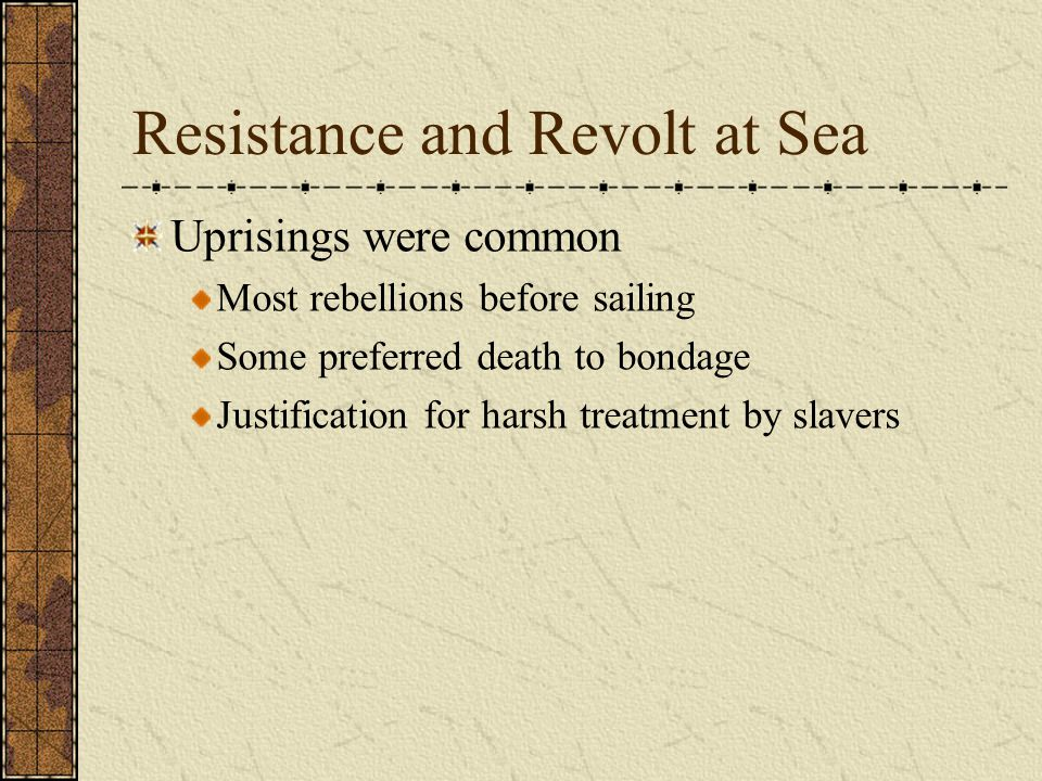 Resistance and Revolt at Sea Uprisings were common Most rebellions before sailing Some preferred death to bondage Justification for harsh treatment by