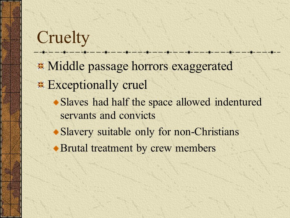 Cruelty Middle passage horrors exaggerated Exceptionally cruel Slaves had half the space allowed indentured servants and convicts Slavery suitable onl