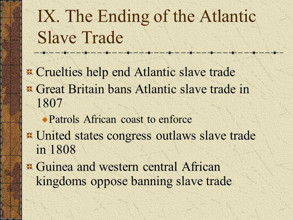 IX. The Ending of the Atlantic Slave Trade Cruelties help end Atlantic slave trade Great Britain bans Atlantic slave trade in 1807 Patrols African coa