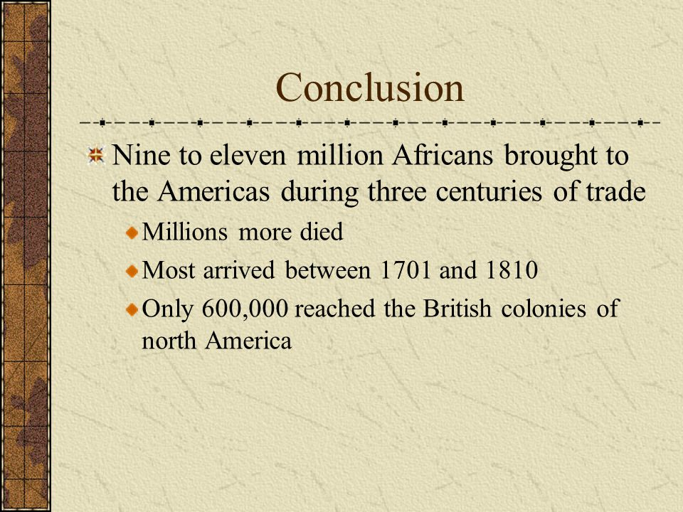 Conclusion Nine to eleven million Africans brought to the Americas during three centuries of trade Millions more died Most arrived between 1701 and 18