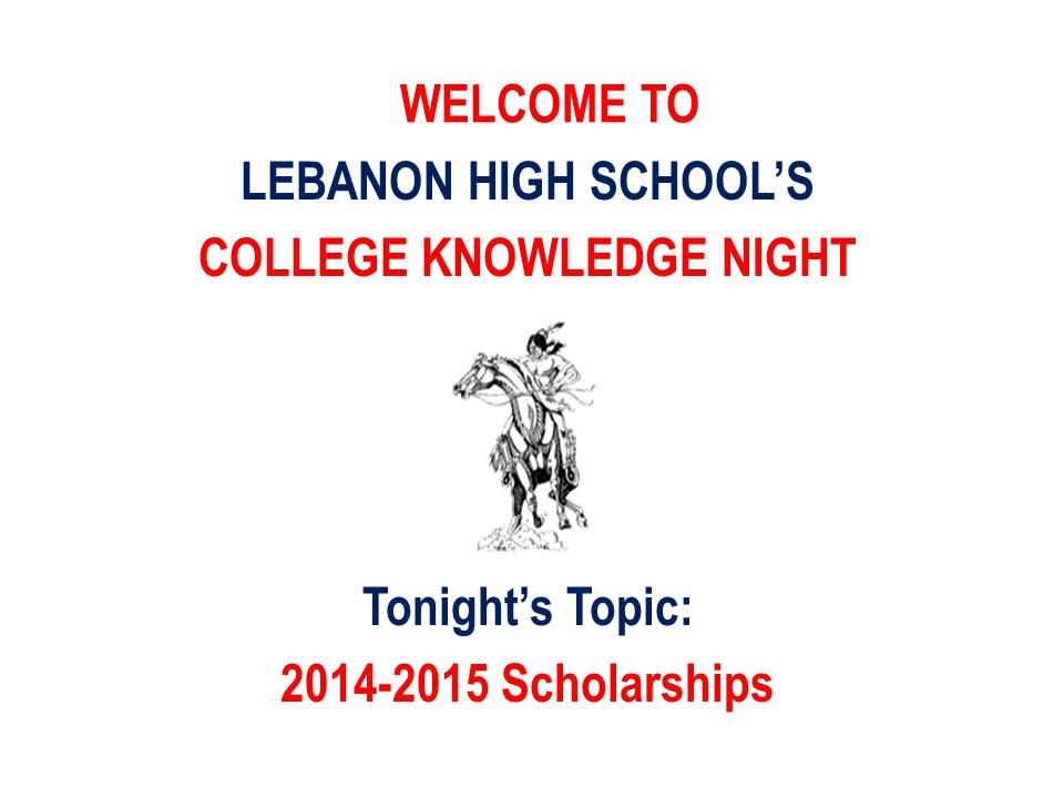 WELCOME TO LEBANON HIGH SCHOOL'S COLLEGE KNOWLEDGE NIGHT Tonight's Topic: 2014-2015 Scholarships