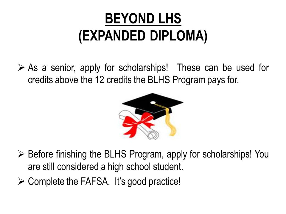 BEYOND LHS (EXPANDED DIPLOMA)  As a senior, apply for scholarships! These can be used for credits above the 12 credits the BLHS Program pays for.  B
