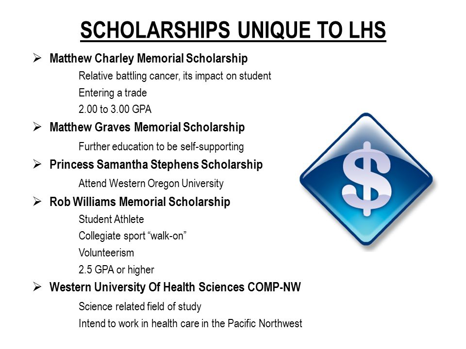 SCHOLARSHIPS UNIQUE TO LHS  Matthew Charley Memorial Scholarship Relative battling cancer, its impact on student Entering a trade 2.00 to 3.00 GPA 