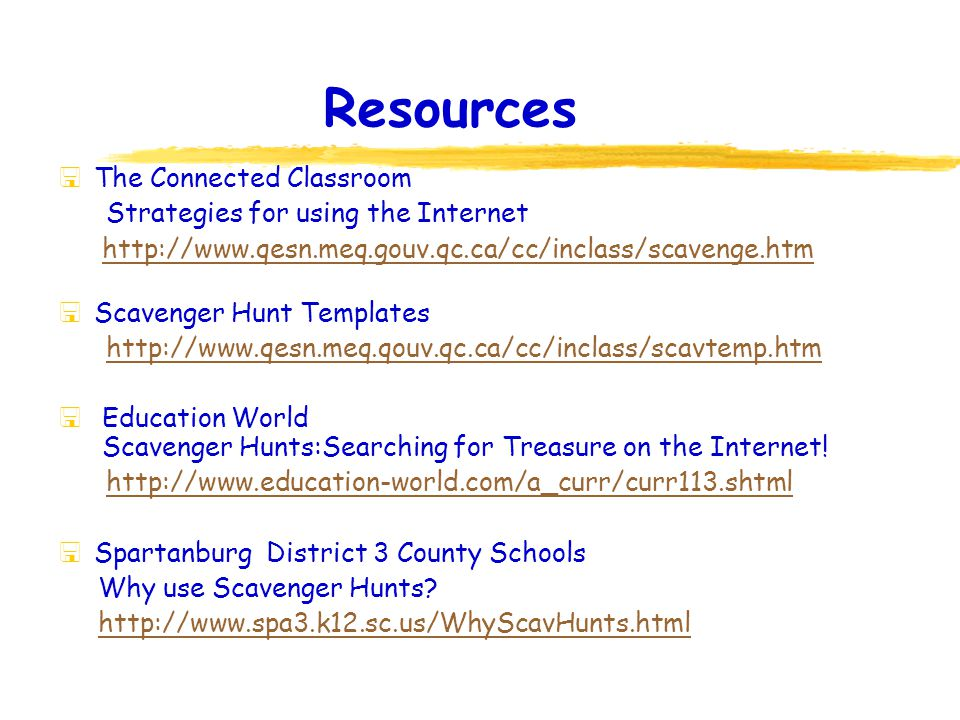 Resources  The Connected Classroom Strategies for using the Internet http://www.qesn.meq.gouv.qc.ca/cc/inclass/scavenge.htm  Scavenger Hunt Templates http://www.qesn.meq.qouv.qc.ca/cc/inclass/scavtemp.htm  Education World Scavenger Hunts:Searching for Treasure on the Internet.