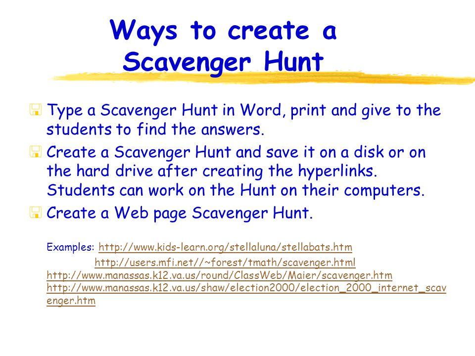 Scavenger Hunt Examples *Internet Treasure Hunts for Students http://www.ctnba.org/ctn/k8/treasure.html Try the Colonial Americas Scavenger Hunt Exciting Internet Treasure Hunts-All Topics and Grade Levels http://www.montana.edu/4teachers/instcomp/hunts/treasurehunt s.html The Scavenger Hunt Page http://lserver.aea14.k12.ia.us/Scavenger.html Daedalus Design Group http://www.ddgweb.com/webhunt.htm