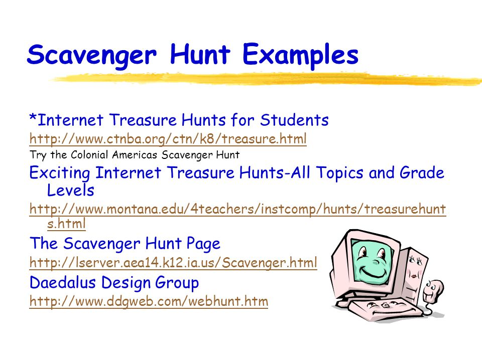 Scavenger Hunt Examples *Internet Treasure Hunts for Students http://www.ctnba.org/ctn/k8/treasure.html Try the Colonial Americas Scavenger Hunt Exciting Internet Treasure Hunts-All Topics and Grade Levels http://www.montana.edu/4teachers/instcomp/hunts/treasurehunt s.html The Scavenger Hunt Page http://lserver.aea14.k12.ia.us/Scavenger.html Daedalus Design Group http://www.ddgweb.com/webhunt.htm