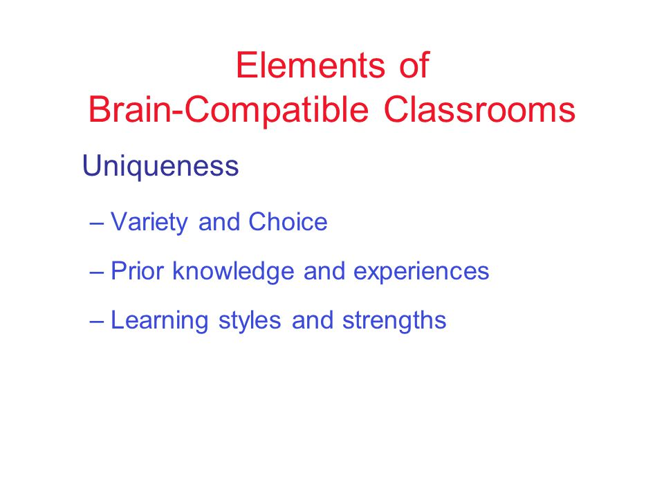 Elements of Brain-Compatible Classrooms Uniqueness –Variety and Choice –Prior knowledge and experiences –Learning styles and strengths