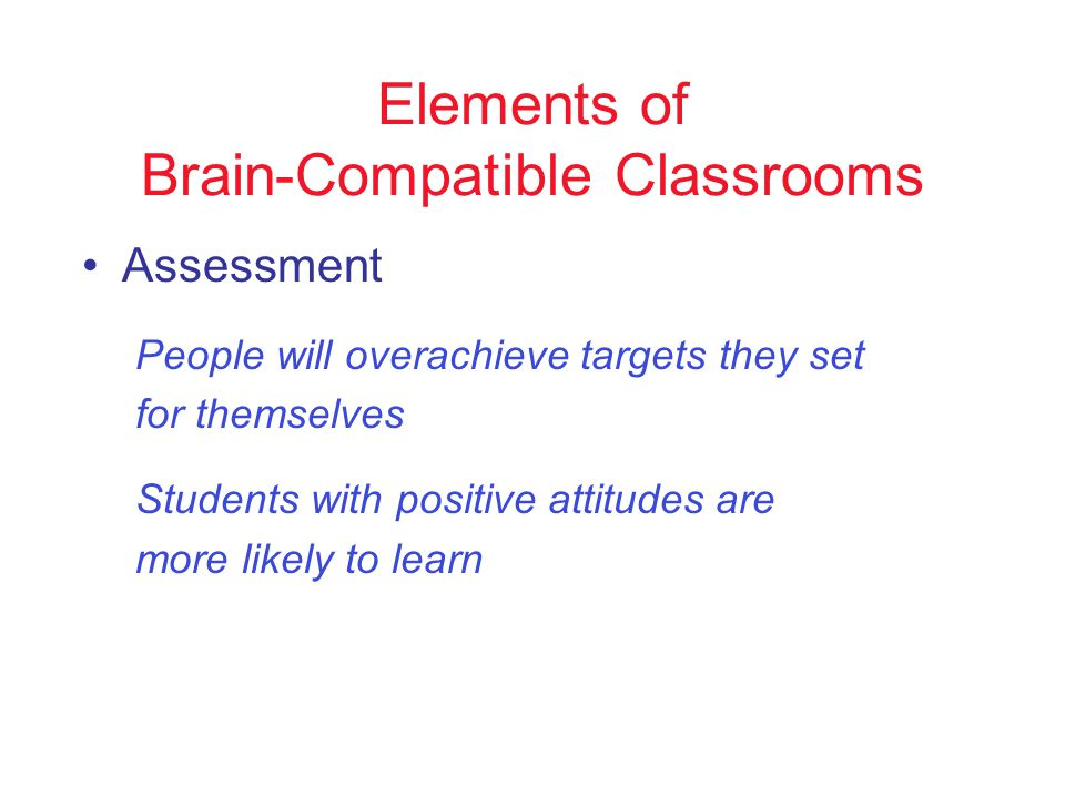 Elements of Brain-Compatible Classrooms Assessment People will overachieve targets they set for themselves Students with positive attitudes are more likely to learn