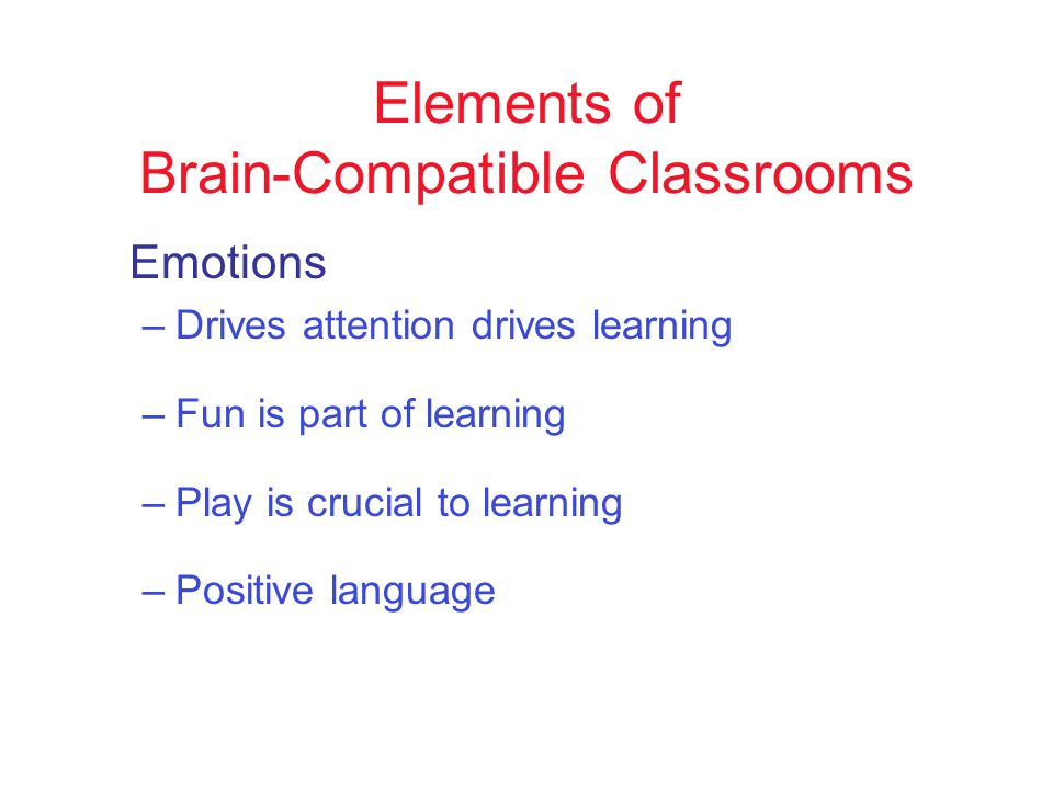 Elements of Brain-Compatible Classrooms Emotions –Drives attention drives learning –Fun is part of learning –Play is crucial to learning –Positive language