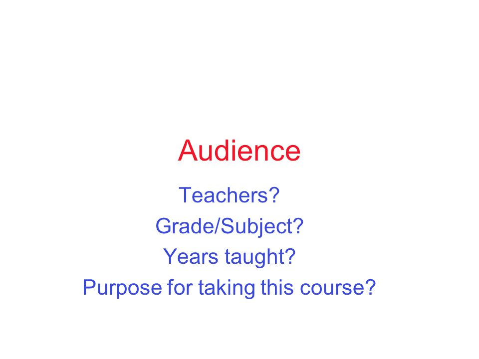 Audience Teachers Grade/Subject Years taught Purpose for taking this course
