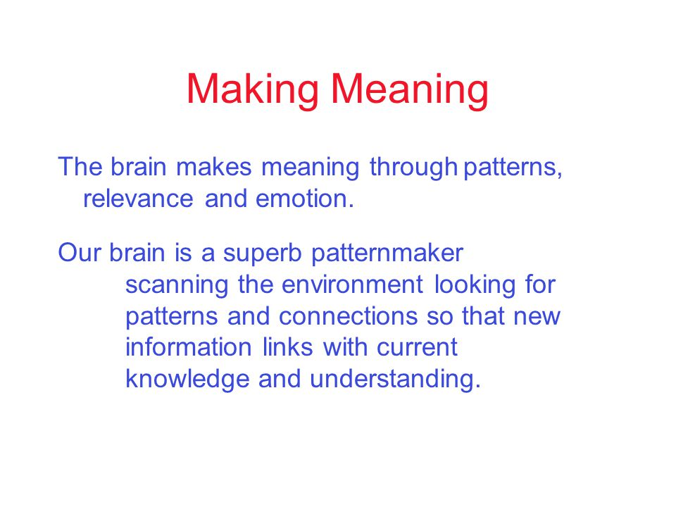 Making Meaning The brain makes meaning throughpatterns, relevance and emotion.