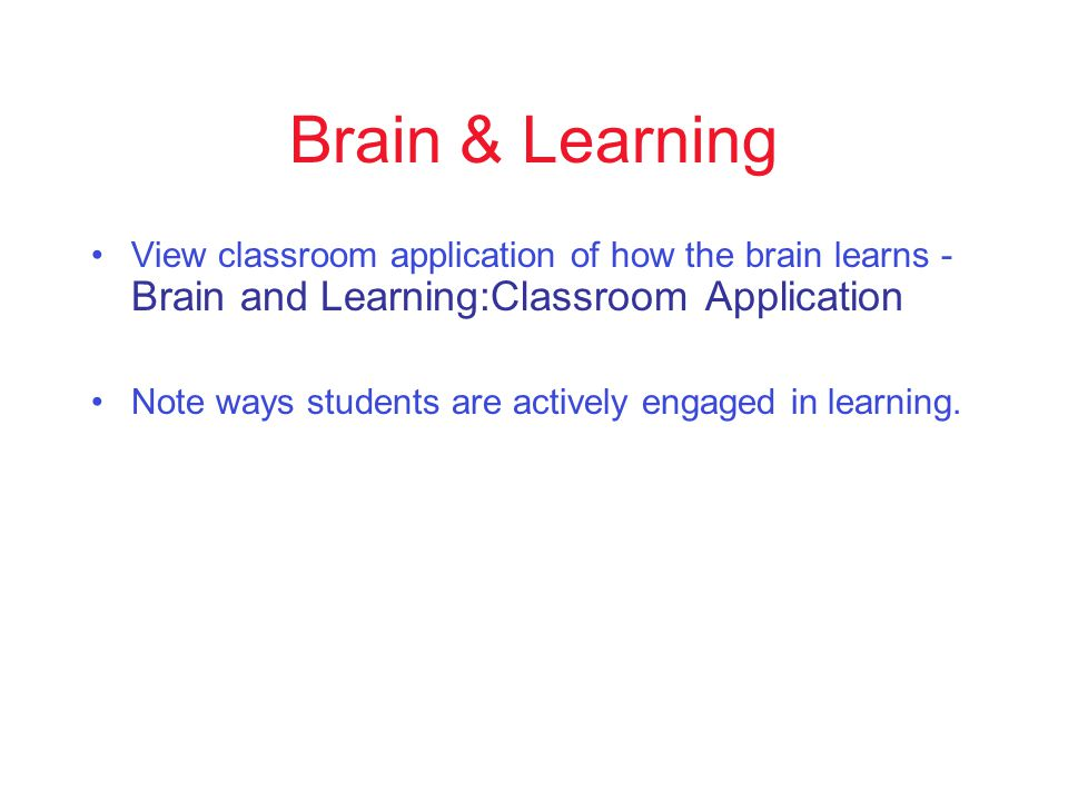 Brain & Learning View classroom application of how the brain learns - Brain and Learning:Classroom Application Note ways students are actively engaged in learning.