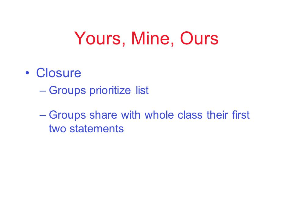 Yours, Mine, Ours Closure –Groups prioritize list –Groups share with whole class their first two statements