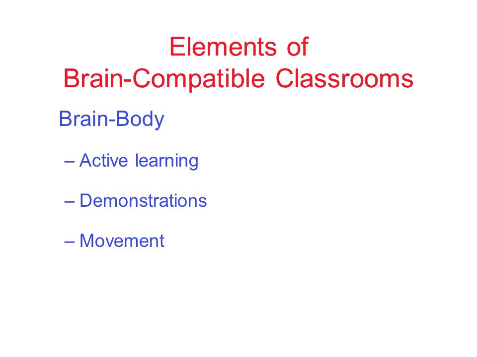 Brain-Body –Active learning –Demonstrations –Movement Elements of Brain-Compatible Classrooms