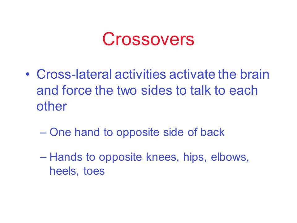 Crossovers Cross-lateral activities activate the brain and force the two sides to talk to each other –One hand to opposite side of back –Hands to opposite knees, hips, elbows, heels, toes