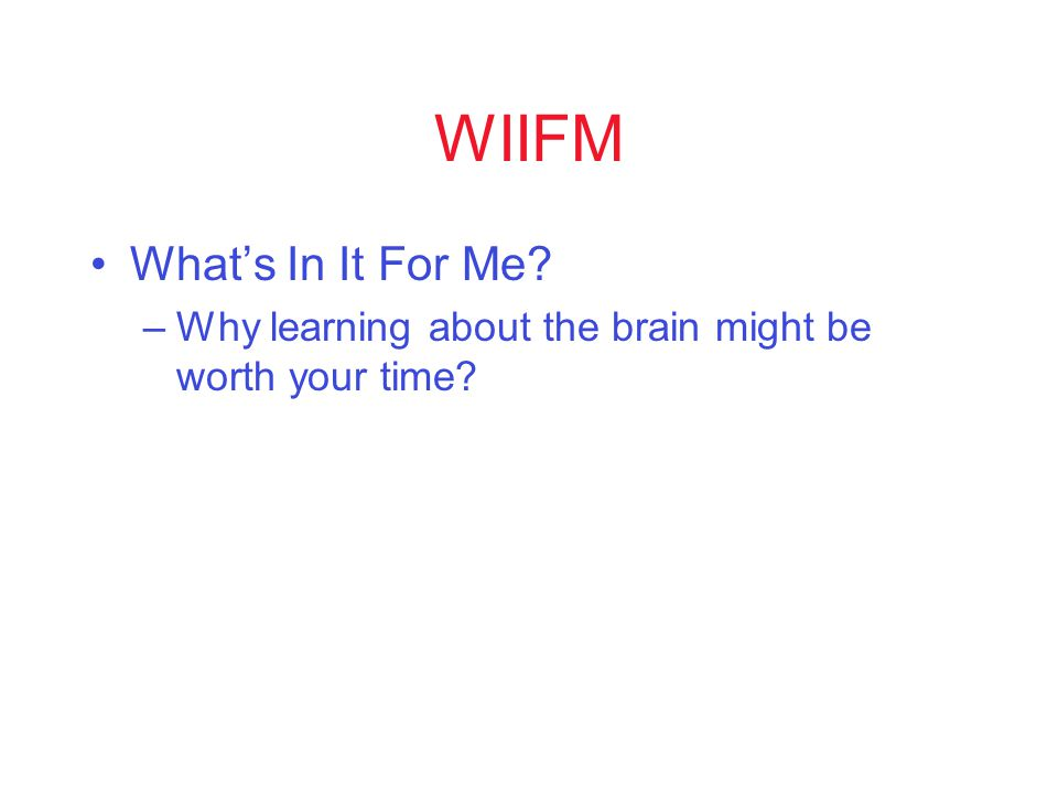 WIIFM What's In It For Me –Why learning about the brain might be worth your time