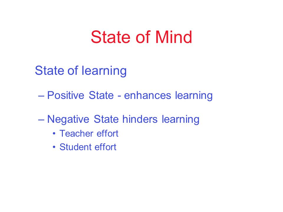 State of Mind State of learning –Positive State - enhances learning –Negative State hinders learning Teacher effort Student effort