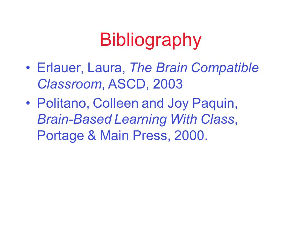 Bibliography Erlauer, Laura, The Brain Compatible Classroom, ASCD, 2003 Politano, Colleen and Joy Paquin, Brain-Based Learning With Class, Portage & Main Press, 2000.