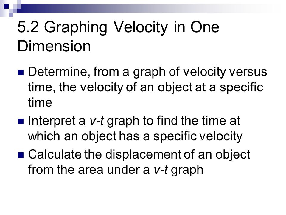5.2 Graphing Velocity in One Dimension Determine, from a graph of velocity versus time, the velocity of an object at a specific time Interpret a v-t g