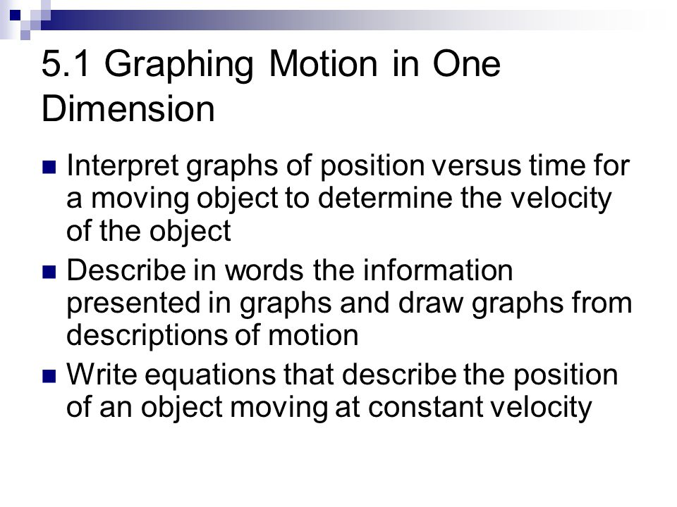 5.1 Graphing Motion in One Dimension Interpret graphs of position versus time for a moving object to determine the velocity of the object Describe in
