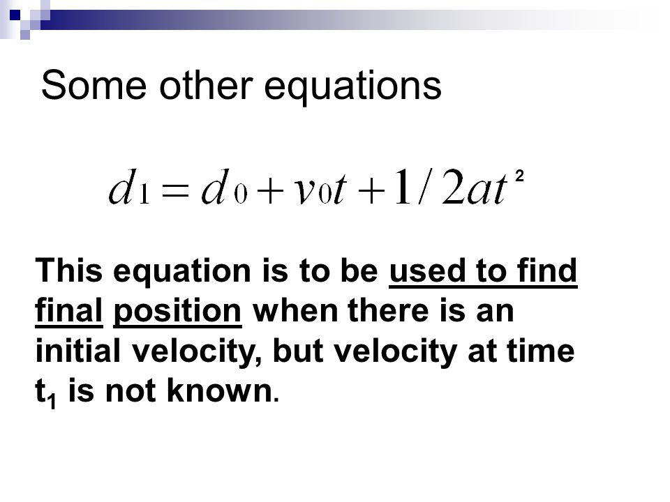 Some other equations 2 This equation is to be used to find final position when there is an initial velocity, but velocity at time t 1 is not known.