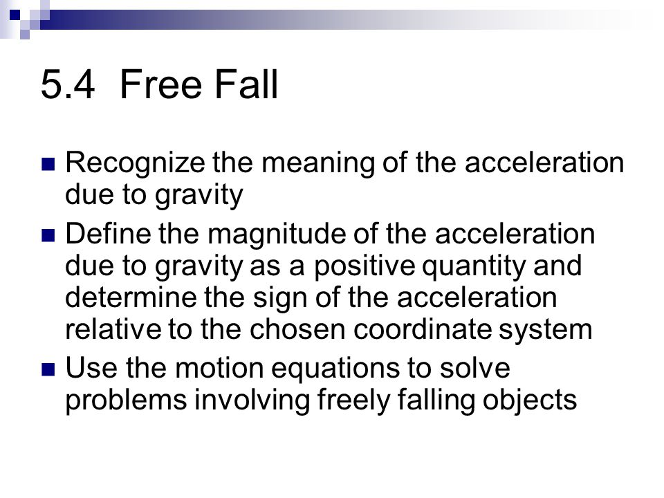 5.4 Free Fall Recognize the meaning of the acceleration due to gravity Define the magnitude of the acceleration due to gravity as a positive quantity